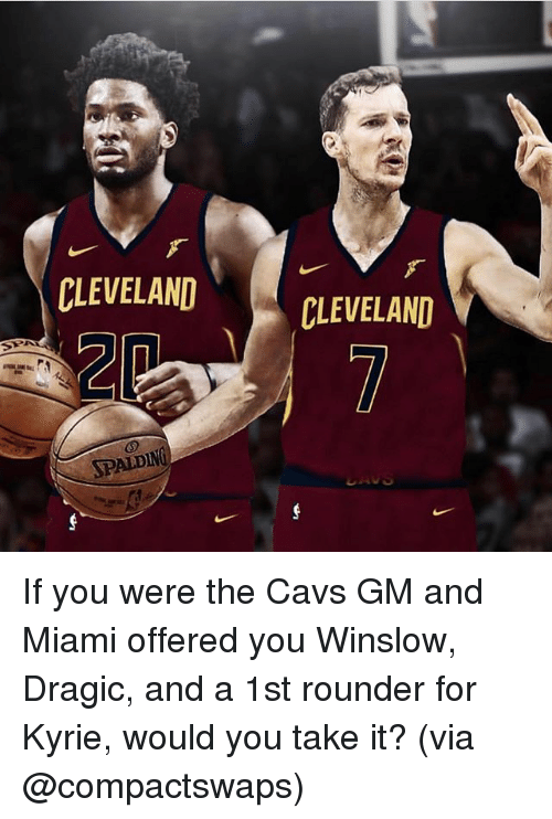 spalding: CLEVELANDCLEVELAND  CLEVELAND  rs  SPALDING If you were the Cavs GM and Miami offered you Winslow, Dragic, and a 1st rounder for Kyrie, would you take it? (via @compactswaps)