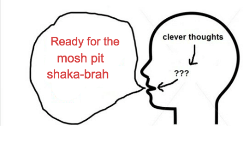 Shaka, Pit, and For: clever thoughts  Ready for the  mosh pit  shaka-brah