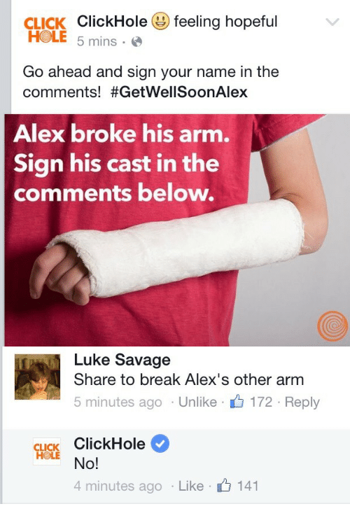 Click, Savage, and Break: CLICK ClickHole( feeling hopeful  HOLE 5 mins-  Go ahead and sign your name in the  comments! #GetWellSoonAlex  Alex broke his arm.  Sign his cast in the  comments below.   Luke Savage  Share to break Alex's other arm  5 minutes ago . Unlike . 172 . Reply  CLICK ClickHole  4 minutes ago . Like .  141