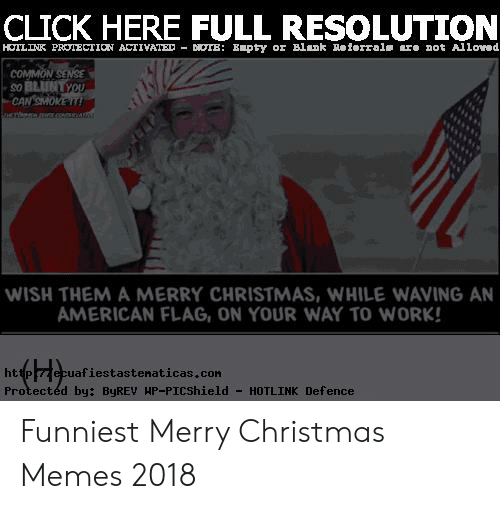 Christmas, Click, and Memes: CLICK HERE FULL RESOLUTION  HOTLINK PRTECTION ACTIVATED DIOTE: Epty or Blank Referrals are not Alloved  COMMON SENSE  so BLUNTYOU  CAN SMOKE!  iHere .co A  WISH THEM A MERRY CHRISTMAS, WHILE WAVING AN  AMERICAN FLAG, ON YOUR WAY TO WORK!  Pzecuafiestastenaticas.con  Protectéd by: ByREV HP-PICShield  http  -HOTLINK Defence Funniest Merry Christmas Memes 2018