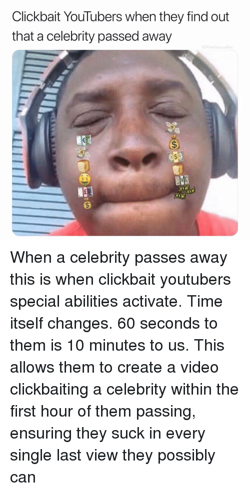 Memes, Time, and Video: Clickbait YouTubers when they find out  that a celebrity passed away  G:PolarSaurusRex  s $ When a celebrity passes away this is when clickbait youtubers special abilities activate. Time itself changes. 60 seconds to them is 10 minutes to us. This allows them to create a video clickbaiting a celebrity within the first hour of them passing, ensuring they suck in every single last view they possibly can