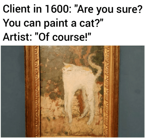 """Paint, Artist, and Cat: Client in 1600: """"Are you sure?  You can paint a cat?""""  Artist: """"Of course!"""""""