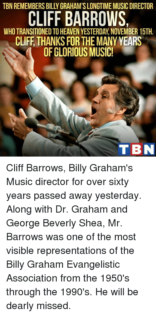 evangelist: CLIFF BARROWS.  WHO TRANSITIONED TO HEAVEN YESTERDAY NOVEMBER 15TH  CLIFF THANKS FOR THE MANY YEARS  OF GLORIOUS MUSIC!  TBN Cliff Barrows, Billy Graham's Music director for over sixty years passed away yesterday. Along with Dr. Graham and George Beverly Shea, Mr. Barrows was one of the most visible representations of  the Billy Graham Evangelistic Association from the 1950's through the 1990's. He will be dearly missed.