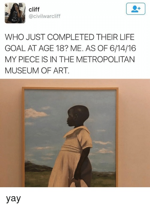 Life Goal: cliff  @civilwarcliff  WHO JUST COMPLETED THEIR LIFE  GOAL AT AGE 18? ME. AS OF 6/14/16  MY PIECE IS IN THE METROPOLITAN  MUSEUM OF ART yay