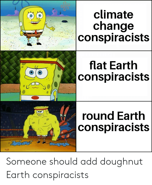 Earth, Change, and Flat Earth: climate  change   conspiracists  flat Earth  conspiracists  round Earth  conspiracists Someone should add doughnut Earth conspiracists