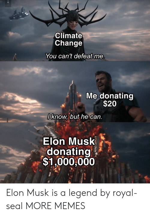 Seal: Climate  Change  You can't defeat me.  Me donating  $20  I know, but he can.  Elon Musk  donating  $1,000,000 Elon Musk is a legend by royal-seal MORE MEMES