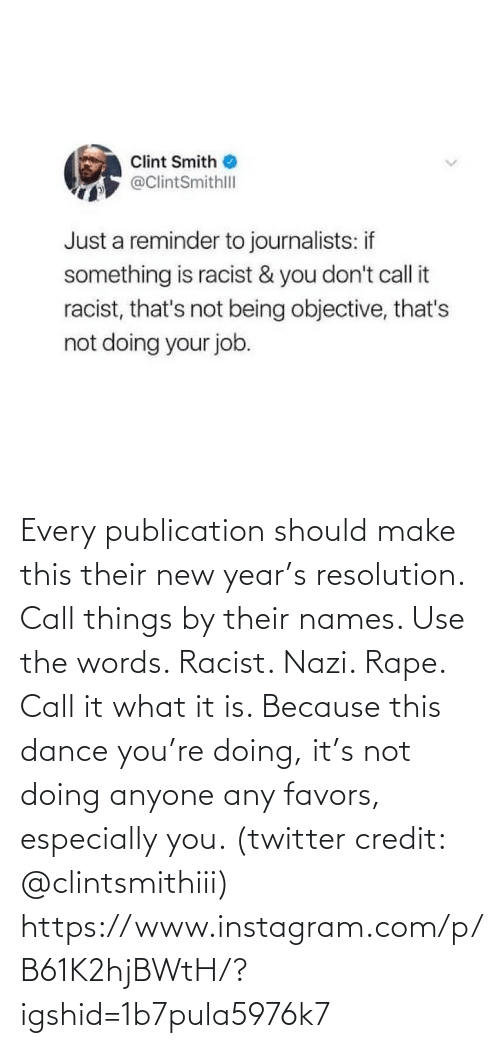 Just A: Clint Smith  @ClintSmithll  Just a reminder to journalists: if  something is racist & you don't call it  racist, that's not being objective, that's  not doing your job. Every publication should make this their new year's resolution. Call things by their names. Use the words. Racist. Nazi. Rape. Call it what it is. Because this dance you're doing, it's not doing anyone any favors, especially you. (twitter credit: @clintsmithiii)  https://www.instagram.com/p/B61K2hjBWtH/?igshid=1b7pula5976k7