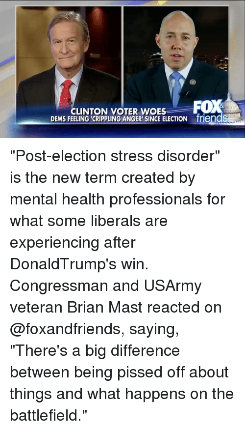 "Dem Feels: CLINTON VOTER WOES  FOX  DEMS FEELING CRIPPLING ANGER SINCE ELECTION friendS ""Post-election stress disorder"" is the new term created by mental health professionals for what some liberals are experiencing after DonaldTrump's win. Congressman and USArmy veteran Brian Mast reacted on @foxandfriends, saying, ""There's a big difference between being pissed off about things and what happens on the battlefield."""