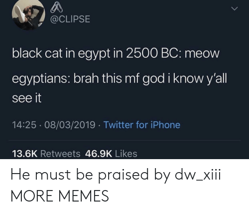 Dank, God, and Iphone: @CLIPSE  black cat in egypt in 2500 BC: meow  egyptians: brah this mf god i know y'all  see it  14:25 08/03/2019 Twitter for iPhone  13.6K Retweets 46.9K Likes He must be praised by dw_xiii MORE MEMES