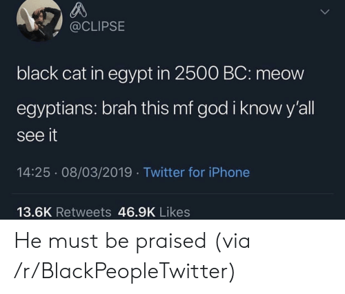 Egypt: @CLIPSE  black cat in egypt in 2500 BC: meow  egyptians: brah this mf god i know y'all  see it  14:25 08/03/2019 Twitter for iPhone  13.6K Retweets 46.9K Likes He must be praised (via /r/BlackPeopleTwitter)