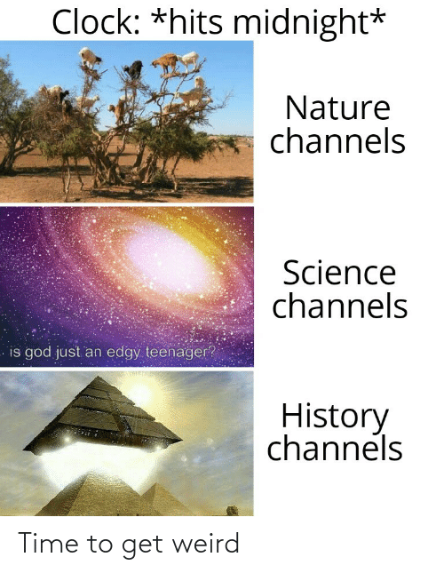 clock: Clock: *hits midnight*  Nature  channels  Science  channels  is god just an edgy teenager?  History  channels Time to get weird