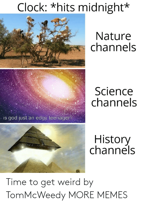 clock: Clock: *hits midnight*  Nature  channels  Science  channels  is god just an edgy teenager?  History  channels Time to get weird by TomMcWeedy MORE MEMES