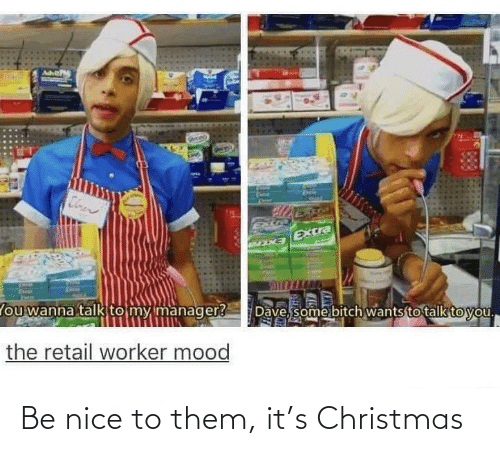 manager: Cloen  Extra  EXCra  Dave, some bitch wants to talk to you.  lou wanna talk to my manager?  the retail worker mood Be nice to them, it's Christmas