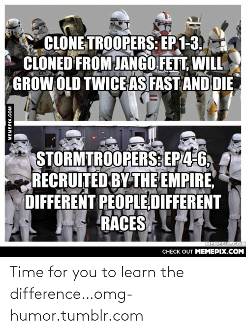 clone troopers: CLONE TROOPERS: EP 1-3.  CLONED FROM JANGO FETT, WILL  GROW OLD TWICE AS FAST AND DIE  STORMTROOPERS: EP4-6,  RECRUITED BY THE EMPIRE  DIFFERENT PEOPLE DIFFERENT  RACES  MEMEFUL.COM  CНЕCK OUT MЕМЕРIХ.COM  MEMEPIX.COM Time for you to learn the difference…omg-humor.tumblr.com