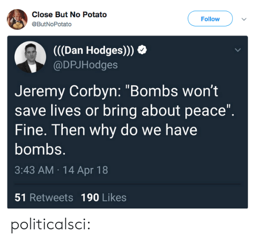 "apr: Close But No Potato  @ButNoPotato  Follow  (((Dan Hodges)))  @DPJHodges  Jeremy Corbyn: ""Bombs wont  save lives or bring about peace""  Fine. Then why do we have  bombs.  3:43 AM 14 Apr 18  51 Retweets 190 Likes politicalsci:"