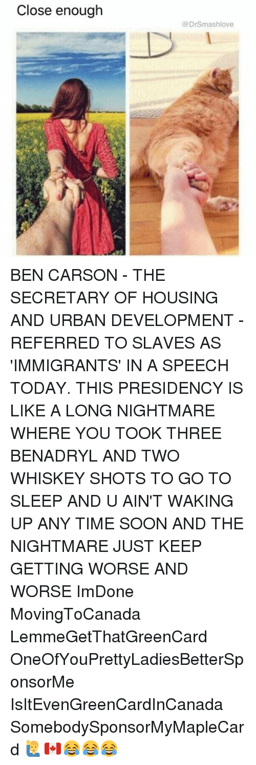 benadryl: Close enough  (a DrSmashlove BEN CARSON - THE SECRETARY OF HOUSING AND URBAN DEVELOPMENT - REFERRED TO SLAVES AS 'IMMIGRANTS' IN A SPEECH TODAY. THIS PRESIDENCY IS LIKE A LONG NIGHTMARE WHERE YOU TOOK THREE BENADRYL AND TWO WHISKEY SHOTS TO GO TO SLEEP AND U AIN'T WAKING UP ANY TIME SOON AND THE NIGHTMARE JUST KEEP GETTING WORSE AND WORSE ImDone MovingToCanada LemmeGetThatGreenCard OneOfYouPrettyLadiesBetterSponsorMe IsItEvenGreenCardInCanada SomebodySponsorMyMapleCard 🙋♂️🇨🇦😂😂😂