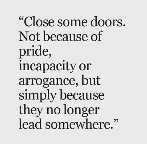 """Lead, Doors, and Pride: Close some doors  Not because of  pride,  incapacity or  arrogance, but  simply because  they no longer  lead somewhere.""""  25"""