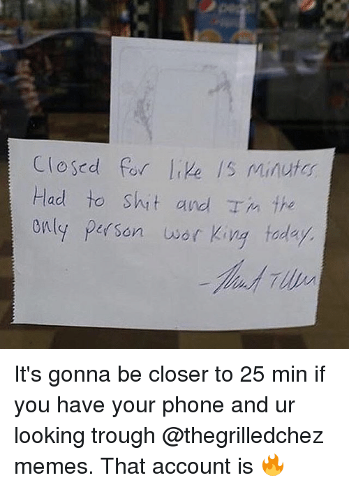trough: Closed for live /s Minuto  Had to shit and Tm the  enly person wor King today It's gonna be closer to 25 min if you have your phone and ur looking trough @thegrilledchez memes. That account is 🔥
