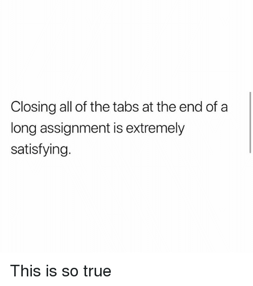 Memes, True, and All of The: Closing all of the tabs at the end of a  long assignment is extremely  satisfying This is so true