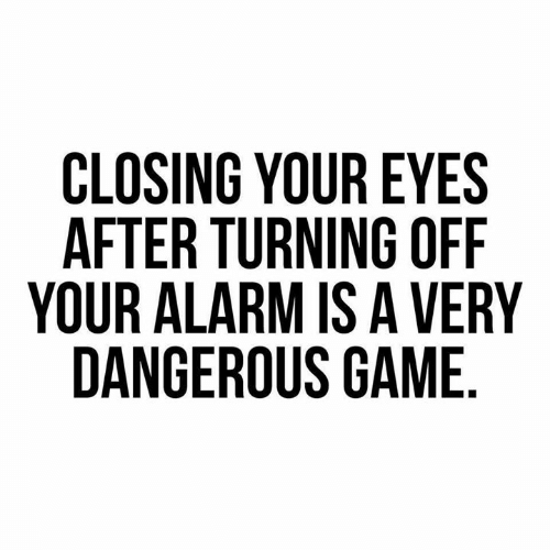 Dank, Alarm, and Game: CLOSING YOUR EYES  AFTER TURNING OFF  YOUR ALARM IS A VERY  DANGEROUS GAME
