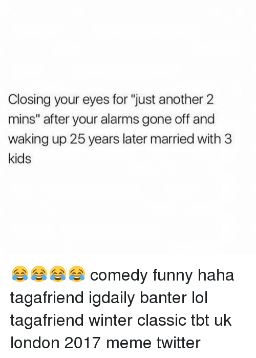 """Memes Twitter: Closing your eyes for """"just another 2  mins"""" after your alarms gone off and  waking up 25 years later married with 3  kids 😂😂😂😂 comedy funny haha tagafriend igdaily banter lol tagafriend winter classic tbt uk london 2017 meme twitter"""