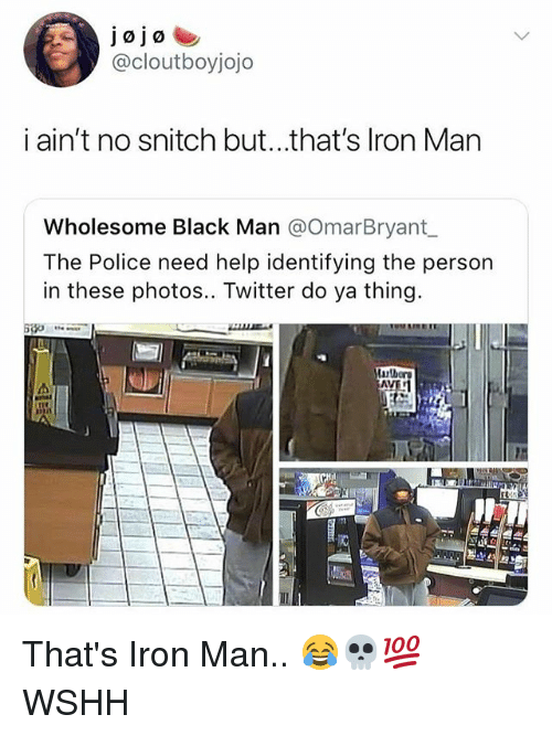 Iron Man, Memes, and Police: @cloutboyjojo  i ain't no snitch but...that's Iron Man  Wholesome Black Man @OmarBryant  The Police need help identifying the person  in these photos.. Twitter do ya thing That's Iron Man.. 😂💀💯 WSHH