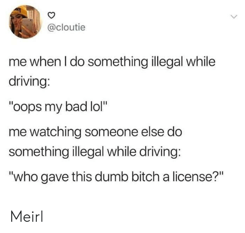 "Bad, Bitch, and Driving: @cloutie  me when I do something illegal while  driving:  ""oops my bad lol""  me watching someone else do  something illegal while driving:  ""who gave this dumb bitch a license?"" Meirl"