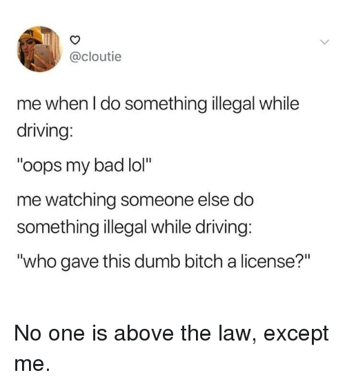 """Bad, Bitch, and Dank: @cloutie  me when l do something illegal while  driving:  """"oops my bad lol""""  me watching someone else do  something illegal while driving:  """"who gave this dumb bitch a license?"""" No one is above the law, except me."""