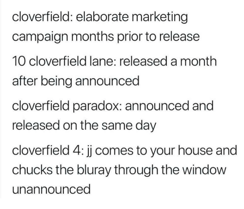 cloverfield: cloverfield: elaborate marketing  campaign months prior to release  10 cloverfield lane: released a month  after being announced  cloverfield paradox: announced and  released on the same day  cloverfield 4: jj comes to your house and  chucks the bluray through the window  unannounced