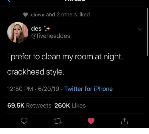 Crackhead, Iphone, and Twitter: clown and 2 others liked  des  @fiveheaddes  I prefer to clean my room at night.  crackhead style.  12:50 PM 6/20/19 Twitter for iPhone  69.5K Retweets 260K Likes