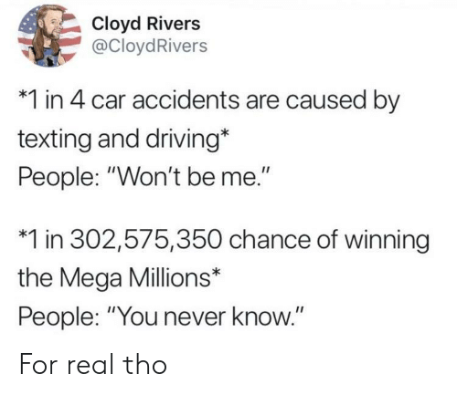 """you never know: Cloyd Rivers  @CloydRivers  *1 in 4 car accidents are caused by  texting and driving*  People: """"Won't be me.""""  *1 in 302,575,350 chance of winning  the Mega Millions*  People: """"You never know."""" For real tho"""