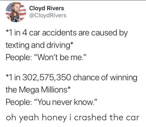 """you never know: Cloyd Rivers  @CloydRivers  1 in 4 car accidents are caused by  texting and driving*  People: """"Won't be me.""""  1 in 302,575,350 chance of winning  the Mega Millions*  People: """"You never know.""""  II oh yeah honey i crashed the car"""