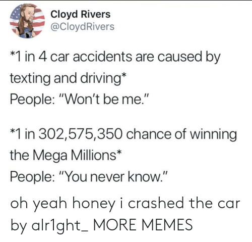 """you never know: Cloyd Rivers  @CloydRivers  1 in 4 car accidents are caused by  texting and driving*  People: """"Won't be me.""""  1 in 302,575,350 chance of winning  the Mega Millions*  People: """"You never know.""""  II oh yeah honey i crashed the car by alr1ght_ MORE MEMES"""