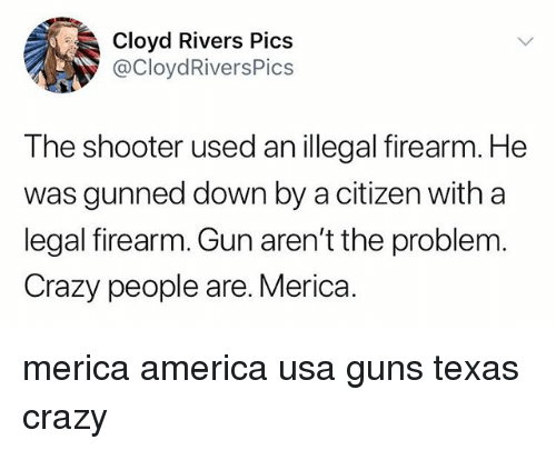 crazy people: Cloyd Rivers Pics  @CloydRiversPics  The shooter used an illegal firearm. He  was gunned down by a citizen with a  legal firearm. Gun aren't the problem  Crazy people are. Merica. merica america usa guns texas crazy