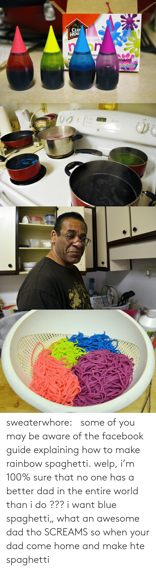 "Awesome Dad: CLU  HOU  on  fo  PREP  ments  vials/fioles  PR  al sweaterwhore:         some of you may be aware of the facebook guide explaining how to make rainbow spaghetti. welp, i'm 100% sure that no one has a better dad in the entire world than i do  ??? i want blue spaghetti""  what an awesome dad tho  SCREAMS  so when your dad come home and make hte spaghetti"