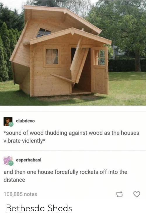 vibrate: clubdevo  *sound of wood thudding against wood as the houses  vibrate violently*  esperhabasi  and then one house forcefully rockets off into the  distance  108,885 notes Bethesda Sheds