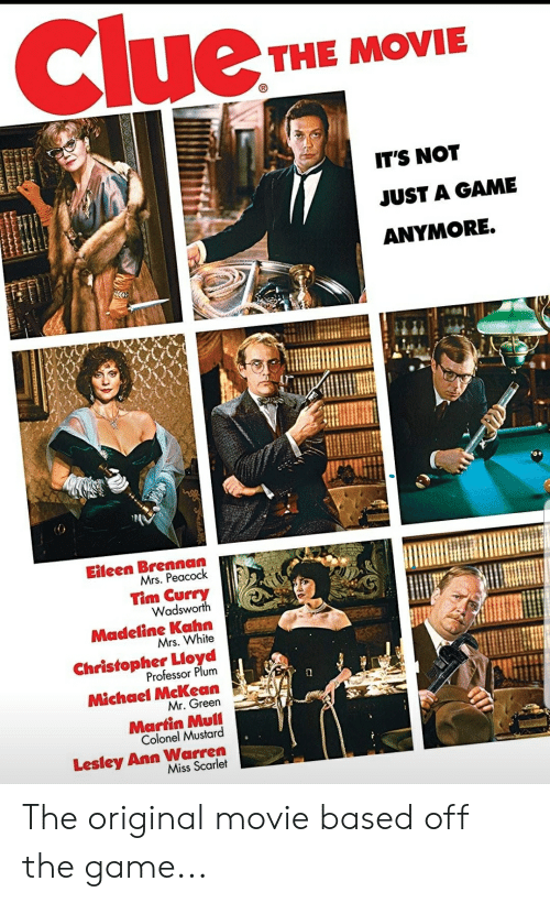 tim curry: Clue  THE MOVIE  IT'S NOT  JUST A GAME  ANYMORE.  Eileen Brennan  Mrs. Peacock  Tim Curry  Wadsworth  Madeline Kahn  Mrs. White  Christopher Lioyd  Professor Plum  Michael McKean  Mr. Green  Martin Mull  Colonel Mustard  Lesley Ann Warren  Miss Scarlet The original movie based off the game...