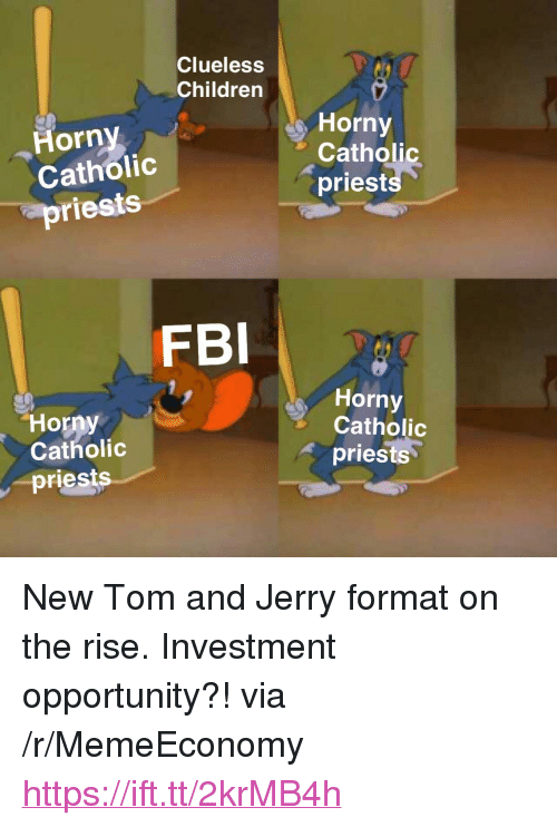 "Tom And: Clueless  Children  s Horny  Horny  Catholic  priests  Catholic  priests  FBI  Horny  Catholic  Horny  Catholic  priests  -priests <p>New Tom and Jerry format on the rise. Investment opportunity?! via /r/MemeEconomy <a href=""https://ift.tt/2krMB4h"">https://ift.tt/2krMB4h</a></p>"