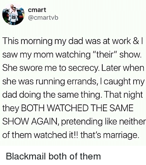 "both of them: cmart  acmartvb  This morning my dad was at work & l  saw my mom watching ""their"" show.  She swore me to secrecy. Later when  she was running errands, I caught my  dad doing the same thing. That night  they BOTH WATCHED THE SAME  SHOW AGAIN, pretending like neither  of them watched it!! that's marriage. Blackmail both of them"