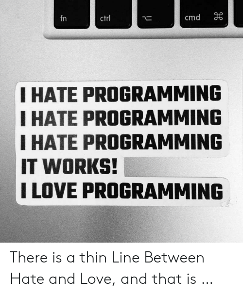 Love, Programming, and Works: cmd  fn  ctrl  I HATE PROGRAMMING  I HATE PROGRAMMING  IHATE PROGRAMMING  IT WORKS!  I LOVE PROGRAMMING There is a thin Line Between Hate and Love, and that is …