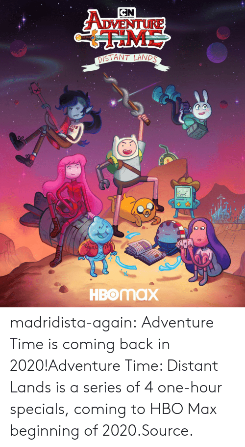 HBO: CN  ADVENTURE  ME  DISTANT LANDS  BITE  ME  FRAGILE  HBOMAX madridista-again:  Adventure Time is coming back in 2020!Adventure Time: Distant Lands is a series of 4 one-hour specials, coming to HBO Max beginning of 2020.Source.