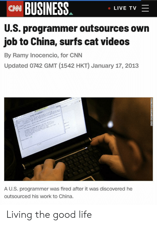 fired: CN BUSINESS  LIVE TV  U.S. programmer outsources own  job to China, surfs cat videos  By Ramy Inocencio, for CNN  Updated 0742 GMT (1542 HKT) January 17, 2013  w  e i r  sannann  AU.S. programmer was fired after it was discovered he  outsourced his work to China.  ADAK BERRYGETN D Living the good life