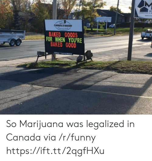 Baked, Funny, and Canada: CN  CARROLL'S BAKERY  BAKED G0ODS  OR WHEN YOU'RE  BAKED GOOD  OPEN 7 DAYS/WEEK So Marijuana was legalized in Canada via /r/funny https://ift.tt/2qgfHXu