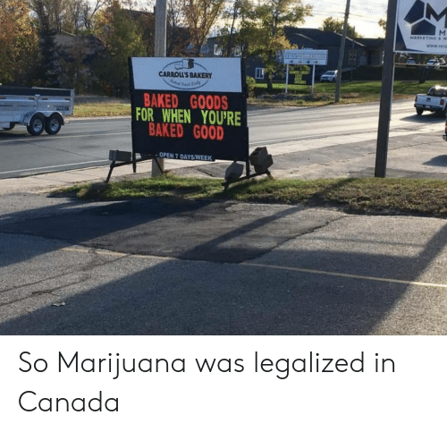 Baked, Canada, and Good: CN  CARROLL'S BAKERY  BAKED G0ODS  OR WHEN YOU'RE  BAKED GOOD  OPEN 7 DAYS/WEEK So Marijuana was legalized in Canada
