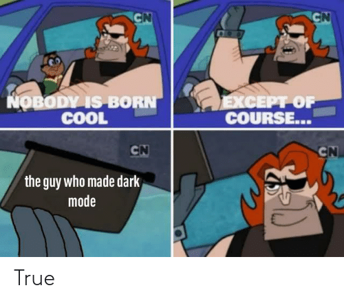 born: CN  CN  COO  NOBODY IS BORN  COOL  EXCEPT OF  COURSE...  CN  CN  the guy who made dark  mode True