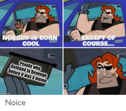 Meme, Revenge, and Cool: CN  CN  EXCEPT OF  COURSE...  NOBODY IS BORN  COOL  CN  CN  People who  listened to Revenge  before it was a meme  imgflip.com Noice