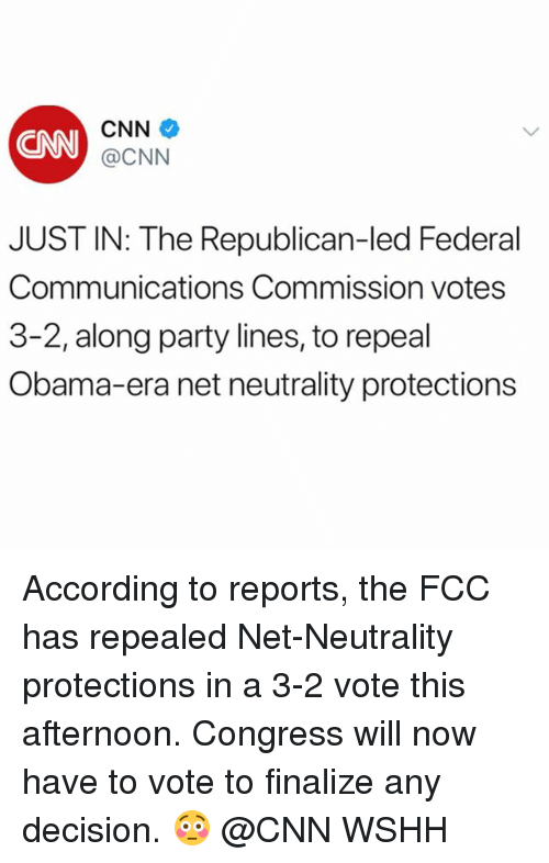 cnn.com, Memes, and Obama: CN  CNN +  @CNN  JUST IN: The Republican-led Federal  Communications Commission votes  3-2, along party lines, to repeal  Obama-era net neutrality protections According to reports, the FCC has repealed Net-Neutrality protections in a 3-2 vote this afternoon. Congress will now have to vote to finalize any decision. 😳 @CNN WSHH