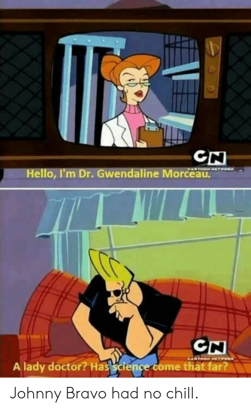 No chill: CN  Hello, I'm Dr. Gwendaline Morceau.  A lady doctor? Has science come thät far? Johnny Bravo had no chill.