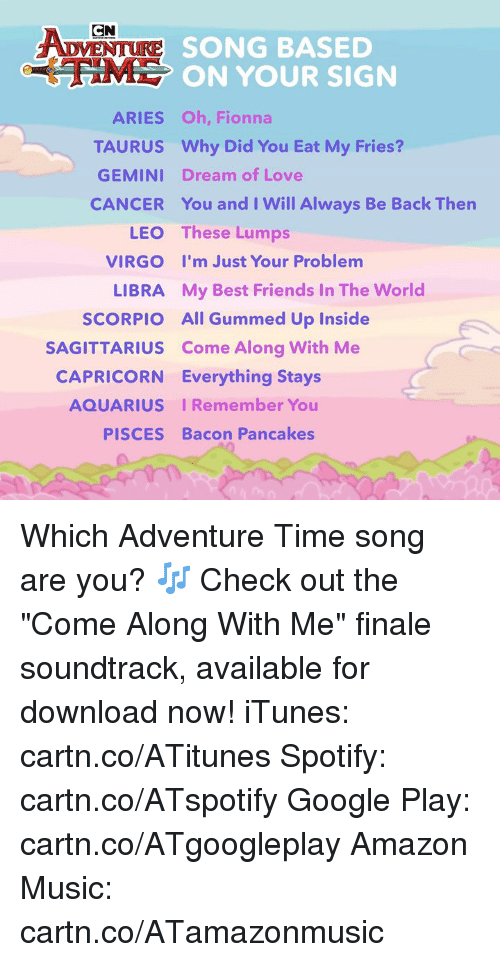 """Adventure Time: CN  SONG BASED  ON YOUR SIGN  ARIES Oh, Fionna  TAURUS Why Did You Eat My Fries?  GEMINI Dream of Love  CANCER You and I Will Always Be Back Thern  LEO  VIRGO  LIBRA  SCORPIO  These Lumps  I'm Just Your Problem  My Best Friends In The World  All Gummed Up Inside  SAGITTARIUS Come Along With Me  CAPRICORN Everything Stays  AQUARIUS IRemember You  PISCES Bacon Pancakes Which Adventure Time song are you? 🎶  Check out the """"Come Along With Me"""" finale soundtrack, available for download now! iTunes: cartn.co/ATitunes Spotify: cartn.co/ATspotify Google Play: cartn.co/ATgoogleplay Amazon Music: cartn.co/ATamazonmusic"""