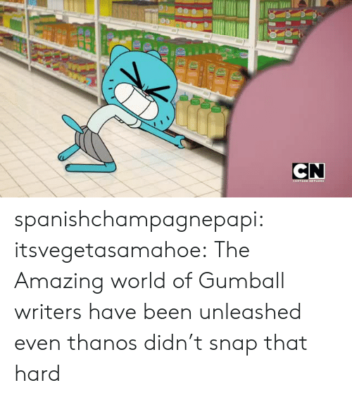 unleashed: CN spanishchampagnepapi:  itsvegetasamahoe:  The Amazing world of Gumball writers have been unleashed  even thanos didn't snap that hard